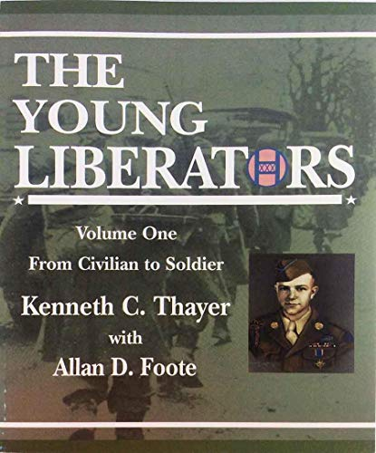 The Young Liberators Volume One From Civilian to Soldier: Thayer, Kenneth C. with Allan D. Foote