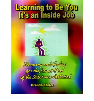 Learning to Be You, It's an Inside Job: Recovery and Healing for the Loved Ones of the ...