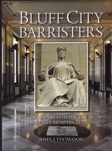 Bluff City Barristers: Historical Sketches of the Legal Community, Memphis, Tennessee: John J. ...