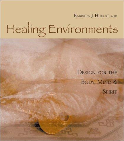 Healing Environments Design for the Body, Mind: Huelat, Barbara J.