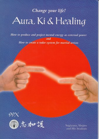 9780966904819: Aura, Ki and Healing: Change Your Life! : How to Produce and Project Mental Energy As External Power and How to Create a Radar System for Martial Artists
