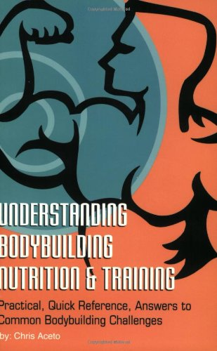 9780966916836: Understanding Body Building Nutrition & Training: Practical, Quick Reference, Answers to Common Bodybuilding Challenges