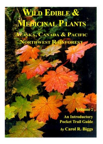 Wild Edible & Medicinal Plants: Alaska, Canada: Carol R. Biggs