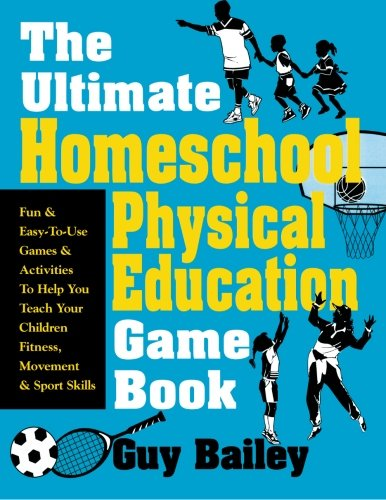 9780966972740: The Ultimate Homeschool Physical Education Game Book: Fun & Easy-To-Use Games & Activities To Help You Teach Your Children Fitness, Movement & Sport Skills