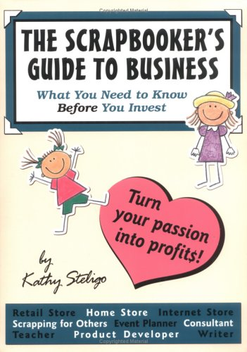 The Scrapbooker's Guide To Business : What You Need To Know Before You Invest: Steligo, Kathy