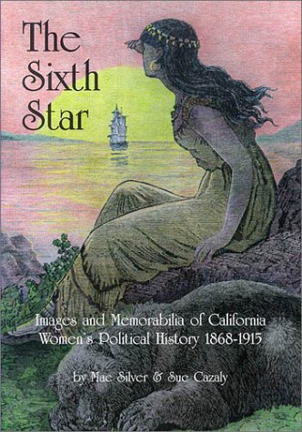 The Sixth Star: Images and memorabilia of California women's political history, 1868-1915: ...