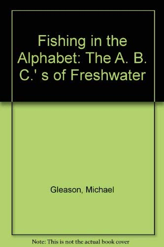 Fishing in the Alphabet: The A. B. C.' s of Freshwater: Michael Gleason, Robert Gannon