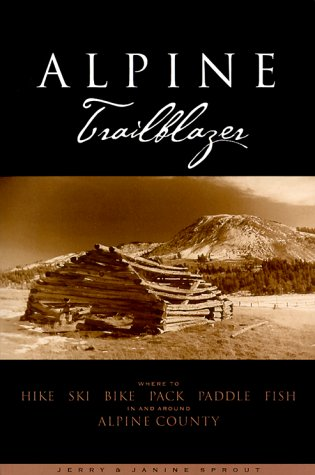 Alpine Trailblazer: Where to Hike, Ski, Bike, Pack, Paddle, Fish in the Alpine Sierra from Yosemite...