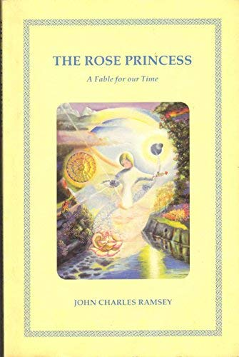 The Rose Princess : A Fable for: Ramsey, John Charles;