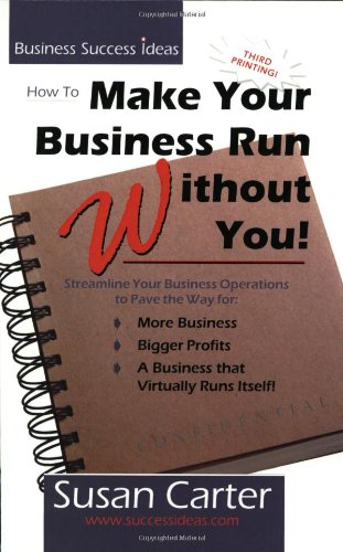 9780967029108: How to Make Your Business Run Without You: Streamline Your Business Operations to Pave the Way for More Business, Bigger Profits, and a Business That Virtually Runs Itself
