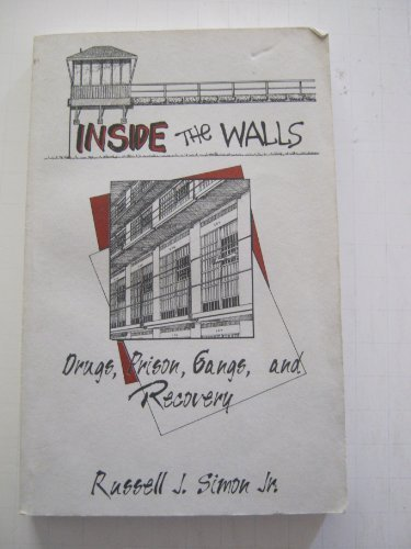 Inside the Walls Drugs, Prison, Gangs, and Recovery: Russell J. Simon, Jr.