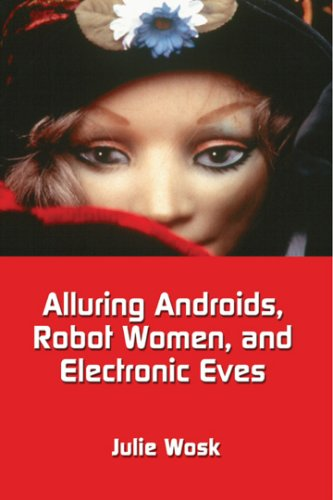 Alluring Androids, Robot Women, and Electronic Eves: Julie Wosk