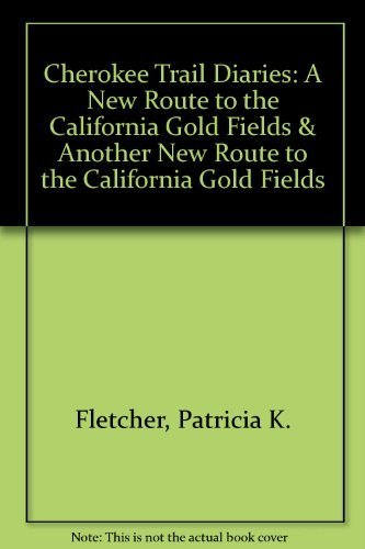 Cherokee Trail Diaries: A New Route to the California Gold Fields & Another New Route to the California Gold Fields (0967051819) by Patricia K. A. Fletcher; Lee Whiteley; Jack Earl Fletcher