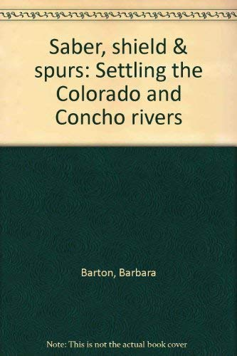Saber, Shield & Spurs: Settling the Colorado and Concho Rivers: Barton, Barbara
