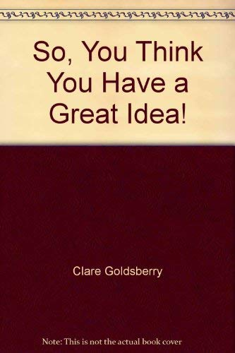 So, You Think You Have a Great Idea!: Clare L Goldsberry