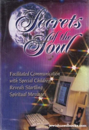 Secrets of the Soul: Facilitated Communication with Special Children Reveals Startling Spiritual ...