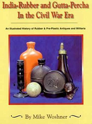 9780967073101: India-rubber and gutta-percha in the Civil War era: An illustrated history of rubber & pre-plastic antiques and militaria