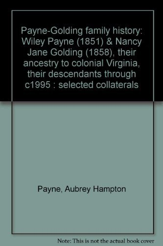 Payne-Golding Family History: Wiley Payne (1851) & Nancy Jane Golding (1858), Their Ancestry to...