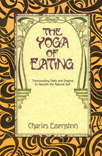 Yoga of Eating: Transending Diets & Dogma to Nourish the Natural Self: Eisenstein, Charles
