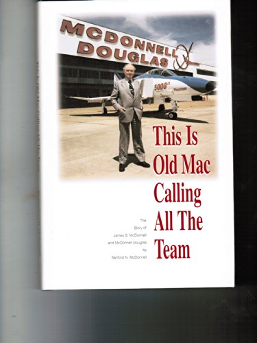 9780967098906: This Is Old Mac Calling All The Team, The Story of James S. McDonnell and McDonnell Douglas