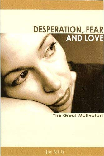 Desperation, Fear and Love: The Great Motivators (New Revised Edition): Joy Mills