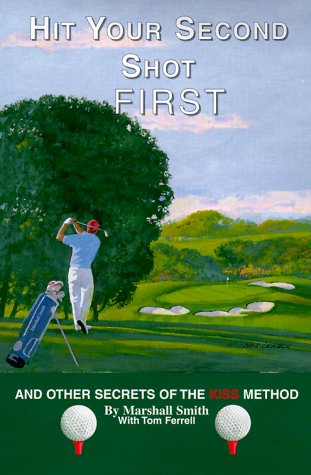 Hit Your Second Shot First: And Other Secrets of the Kiss Method [Signed First Edition]