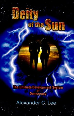 DEITY OF THE SUN The Ultimate Development System of Democracy: Lee, Alexander C.