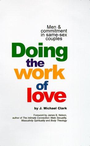 Doing the Work of Love: Men & Commitment in Same-Sex Couples: Clark, J. Michael