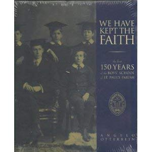 We Have Kept the Faith : The First 150 Years of the Boys' School of St. Paul's Parish: ...