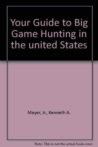Your Guide to Big Game Hunting (In the United States): Kenneth A Meyer, Jr.