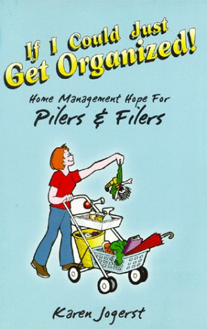 If I Could Just Get Organized!: Home Management Hope for Pilers and Filers: Jogerst, Karen
