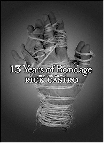 13 Years of Bondage: The Photography of Rick Castro: Rick Castro