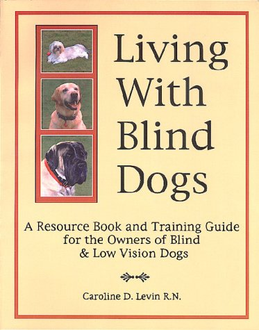 Living With Blind Dogs: A Resource Book and Training Guide for the Owners of Blind and Low Vision Dogs (0967225302) by Caroline D. Levin