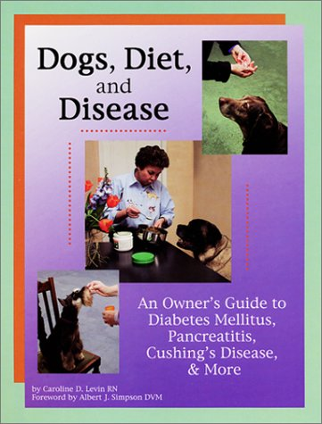 Dogs, Diet, & Disease: An Owner's Guide to Diabetes Mellitus, Pancreatitis, Cushing's Disease, & More (0967225329) by Caroline D. Levin