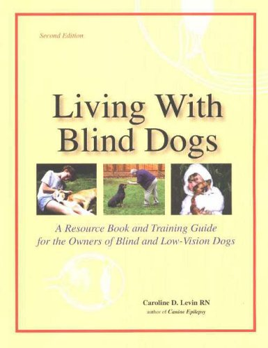 Living With Blind Dogs: A Resource Book and Training Guide for the Owners of Blind and Low-Vision ...