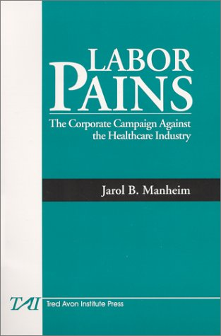Labor Pains: The Corporate Campaign Against the Healthcare Industry: Manheim, Jarol B.