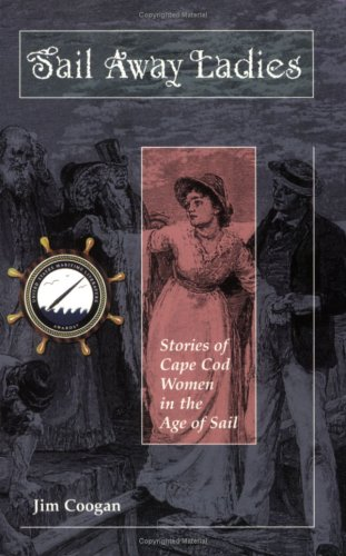 Sail Away Ladies: Stories of Cape Cod Women in the Age of Sail: Coogan, Jim