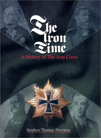 The Iron Time : A History of the Iron Cross: Previtera, Stephen Thomas