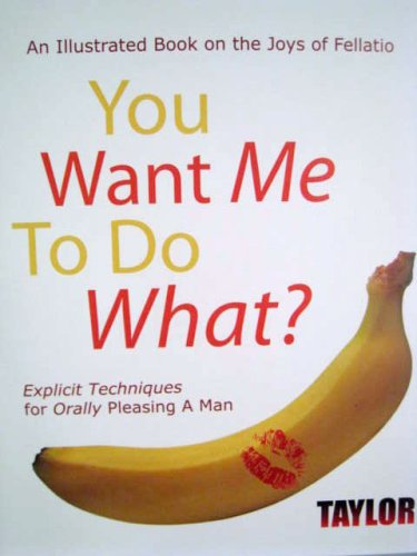 9780967330600: You Want Me to do What? An Illustrated Book on the Joys of Fellatio: Explicit Techniques
