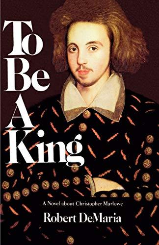 To Be a King: A Novel about Christopher Marlowe: Robert Jr. DeMaria