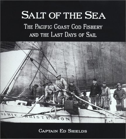 Salt of the Sea: The Pacific Coast Cod Fishery and the Last Days Sail: Shields, Ed