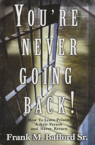 9780967372785: YOU'RE NEVER GOING BACK BACK How To Leave Prison A New Person and Never Return