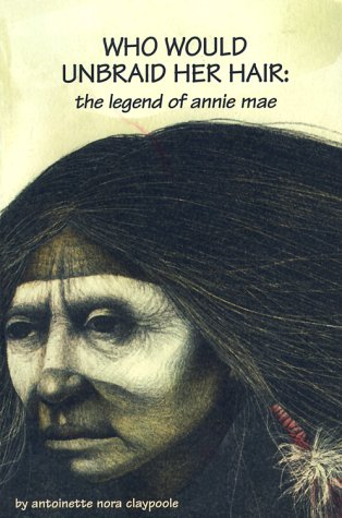 Who Would Unbraid Her Hair : the Legend of Annie Mae: Antoinette Nora Claypoole