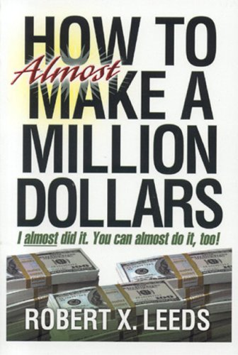 How To Almost Make A Million Dollars: I Almost Did It. You Can Almost Do It Too!: Leeds, Robert X.