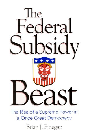 The Federal Subsidy Beast : The Rise of a Supreme Power in a Once Great Democracy: Finegan, Brian J...