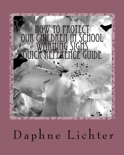 How to Protect Our Children in School: Quick Reference Guide- Warning Checklists: Daphne Lichter