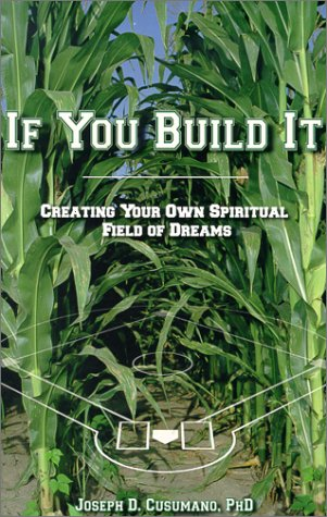 If You Build It: Creating Your Own Spiritual Field of Dreams: Joseph D. Cusumano