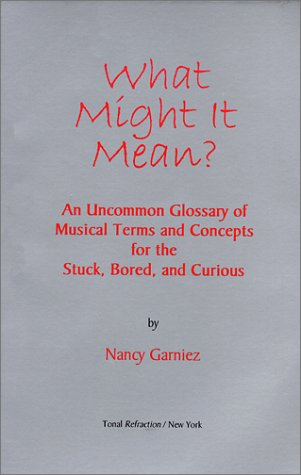 9780967463506: What Might It Mean: An Uncommon Glossary of Musical Terms and Concepts for the Stuck, Bored, and Curious