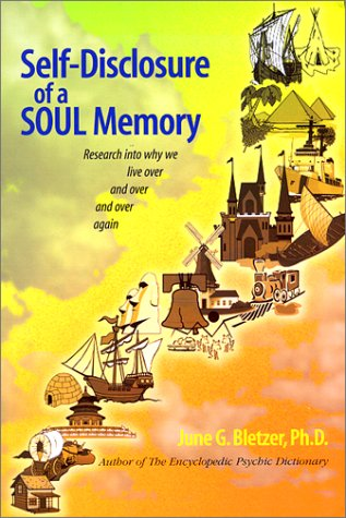 Self-Disclosure of a Soul Memory : Research into Why We Live Over and Over Again: June G. Bletzer
