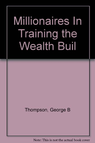 Millionaires In Training the Wealth Builder: Thompson, George B